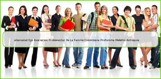 <b>aliansalud Eps Asociacion Probienestar De La Familia Colombiana Profamilia Medellin Antioquia</b>