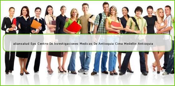 <b>aliansalud Eps Centro De Investigaciones Medicas De Antioquia Cima Medellin Antioquia</b>