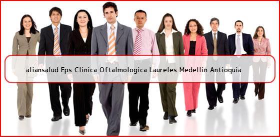 <b>aliansalud Eps Clinica Oftalmologica Laureles Medellin Antioquia</b>