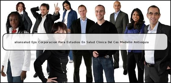 <b>aliansalud Eps Corporacion Para Estudios En Salud Clinica Del Ces Medellin Antioquia</b>