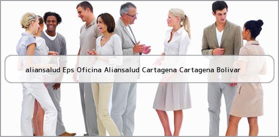 <b>aliansalud Eps Oficina Aliansalud Cartagena Cartagena Bolivar</b>