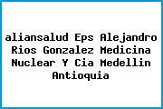 <i>aliansalud Eps Alejandro Rios Gonzalez Medicina Nuclear Y Cia Medellin Antioquia</i>