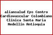 <i>aliansalud Eps Centro Cardiovascular Colombiano Clinica Santa Maria Medellin Antioquia</i>