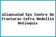 <i>aliansalud Eps Centro De Fracturas Cefra Medellin Antioquia</i>