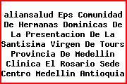 <i>aliansalud Eps Comunidad De Hermanas Dominicas De La Presentacion De La Santisima Virgen De Tours Provincia De Medellin Clinica El Rosario Sede Centro Medellin Antioquia</i>
