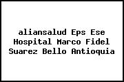 <i>aliansalud Eps Ese Hospital Marco Fidel Suarez Bello Antioquia</i>