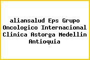 <i>aliansalud Eps Grupo Oncologico Internacional Clinica Astorga Medellin Antioquia</i>