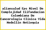 <i>aliansalud Eps Nivel De Complejidad Iiifundacion Colombiana De Cancerologia Clinica Vida Medellin Antioquia</i>