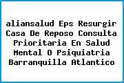 <i>aliansalud Eps Resurgir Casa De Reposo Consulta Prioritaria En Salud Mental O Psiquiatria Barranquilla Atlantico</i>