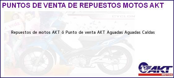 Teléfono, Dirección y otros datos de contacto para repuestos de motos AKT ó Punto de venta AKT Aguadas, Aguadas, Caldas, Colombia