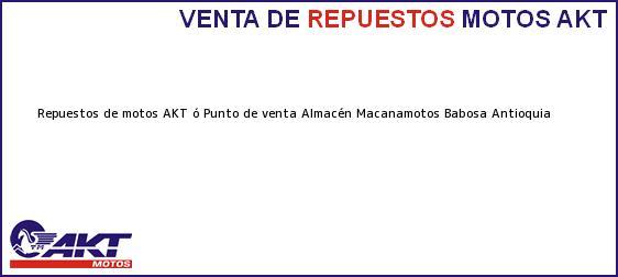 Teléfono, Dirección y otros datos de contacto para repuestos de motos AKT ó Punto de venta Almacén Macanamotos, Babosa, Antioquia, Colombia