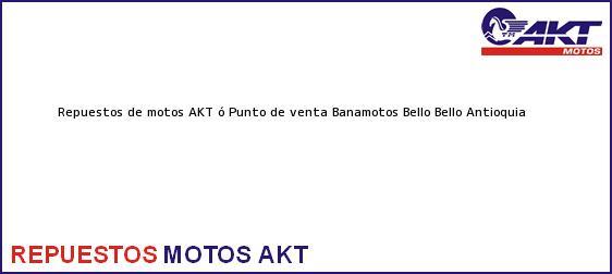 Teléfono, Dirección y otros datos de contacto para repuestos de motos AKT ó Punto de venta Banamotos Bello, Bello, Antioquia, Colombia