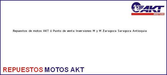 Teléfono, Dirección y otros datos de contacto para repuestos de motos AKT ó Punto de venta Inversiones M y M Zaragoza, Saragoza, Antioquia, Colombia