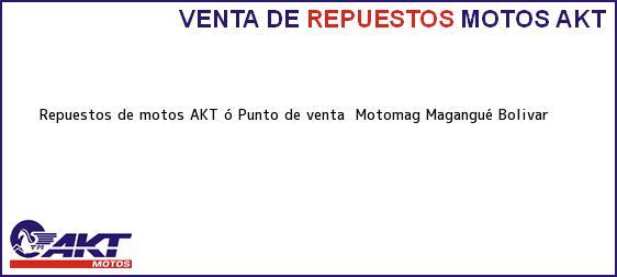 Teléfono, Dirección y otros datos de contacto para repuestos de motos AKT ó Punto de venta  Motomag, Magangué, Bolivar, Colombia