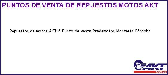 Teléfono, Dirección y otros datos de contacto para repuestos de motos AKT ó Punto de venta Prademotos, Montería, Córdoba, Colombia