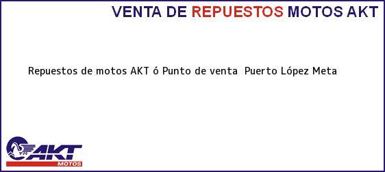 Teléfono, Dirección y otros datos de contacto para repuestos de motos AKT ó Punto de venta , Puerto López, Meta , Colombia