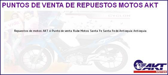 Teléfono, Dirección y otros datos de contacto para repuestos de motos AKT ó Punto de venta Rube Motos Santa Fe, Santa Fe de Antioquia, Antioquia, Colombia