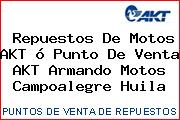 Repuestos De Motos AKT ó Punto De Venta AKT Armando Motos Campoalegre Huila