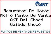 Repuestos De Motos AKT ó Punto De Venta  AKT Del Chocó Quibdó Chocó