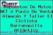 Repuestos De Motos AKT ó Punto De Venta  Almacén Y Taller El Ciclista Barranquilla Atlántico