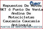 Repuestos De Motos AKT ó Punto De Venta Andina De Motocicletas Caucasia Caucasia Antioquia