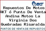 Repuestos De Motos AKT ó Punto De Venta Andina Motos La Virginia Dos Quebradas Risaralda