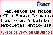 Repuestos De Motos AKT ó Punto De Venta Banamotos Arboletes Arboletes Antioquia