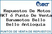 Repuestos De Motos AKT ó Punto De Venta Banamotos Bello Bello Antioquia