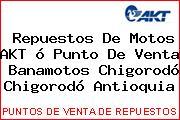 Repuestos De Motos AKT ó Punto De Venta  Banamotos Chigorodó Chigorodó Antioquia