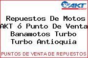 Repuestos De Motos AKT ó Punto De Venta Banamotos Turbo Turbo Antioquia