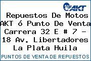 Repuestos De Motos AKT ó Punto De Venta Carrera 32 E # 7 - 18 Av. Libertadores La Plata Huila