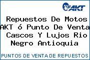 Repuestos De Motos AKT ó Punto De Venta  Cascos Y Lujos Rio Negro Antioquia