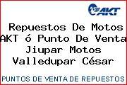 Repuestos De Motos AKT ó Punto De Venta Jiupar Motos Valledupar César