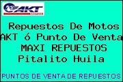 Repuestos De Motos AKT ó Punto De Venta  MAXI REPUESTOS Pitalito Huila