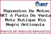 Repuestos De Motos AKT ó Punto De Venta Moto Butique Rio Negro Antioquia
