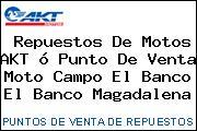 Repuestos De Motos AKT ó Punto De Venta Moto Campo El Banco El Banco Magadalena
