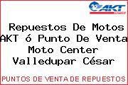 Repuestos De Motos AKT ó Punto De Venta Moto Center Valledupar César