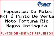 Repuestos De Motos AKT ó Punto De Venta Moto Fortuna Rio Negro Antioquia