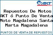 Repuestos De Motos AKT ó Punto De Venta Moto Magdalena Santa Marta Magadalena