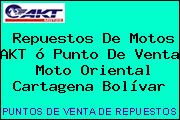 Repuestos De Motos AKT ó Punto De Venta  Moto Oriental Cartagena Bolívar