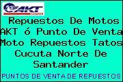 Repuestos De Motos AKT ó Punto De Venta Moto Repuestos Tatos Cucuta Norte De Santander