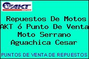 Repuestos De Motos AKT ó Punto De Venta Moto Serrano Aguachica Cesar