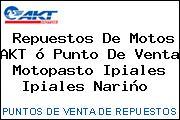 Repuestos De Motos AKT ó Punto De Venta Motopasto Ipiales Ipiales Nariño