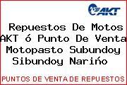 Repuestos De Motos AKT ó Punto De Venta Motopasto Subundoy Sibundoy Nariño