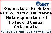 Repuestos De Motos AKT ó Punto De Venta  Motorepuestos El Polaco Itaguí Antioquia