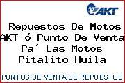 Repuestos De Motos AKT ó Punto De Venta Pa´ Las Motos Pitalito Huila