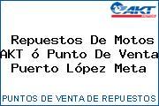 Repuestos De Motos AKT ó Punto De Venta  Puerto López Meta