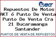 Repuestos De Motos AKT ó Punto De Venta Punto De Venta Cra 21 Bucaramanga Santander