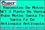 Repuestos De Motos AKT ó Punto De Venta Rube Motos Santa Fe Santa Fe De Antioquia Antioquia