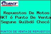 Repuestos De Motos AKT ó Punto De Venta Segune Quibdó Chocó